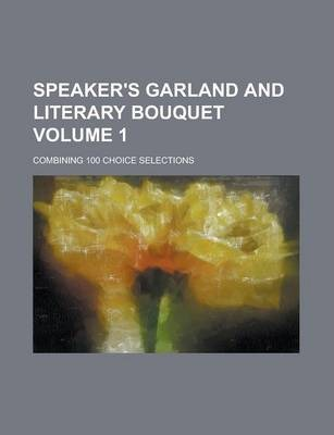 Speaker's Garland and Literary Bouquet; Combining 100 Choice Selections Volume 1