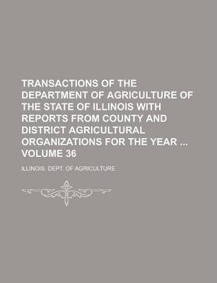 Transactions of the Department of Agriculture of the State of Illinois with Reports from County and District Agricultural Organizations for the Year Volume 36