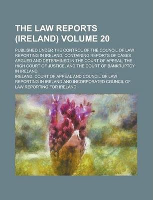 The Law Reports (Ireland); Published Under the Control of the Council of Law Reporting in Ireland, Containing Reports of Cases Argued and Determined in the Court of Appeal, the High Court of Justice, and the Court of Bankruptcy Volume 20