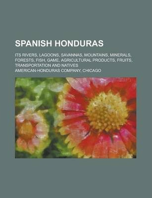 Spanish Honduras; Its Rivers, Lagoons, Savannas, Mountains, Minerals, Forests, Fish, Game, Agricultural Products, Fruits, Transportation and Natives