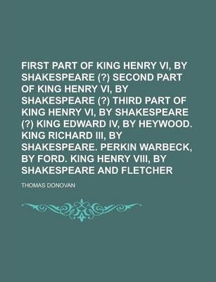 First Part of King Henry VI, by Shakespeare (?) Second Part of King Henry VI, by Shakespeare (?) Third Part of King Henry VI, by Shakespeare (?) King Edward IV, by Heywood. King Richard III, by Shakespeare. Perkin Warbeck, by Ford. King