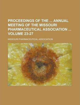 Proceedings of the Annual Meeting of the Missouri Pharmaceutical Association Volume 23-27
