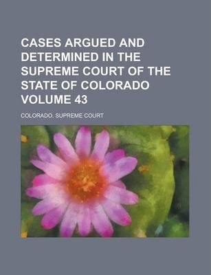 Cases Argued and Determined in the Supreme Court of the State of Colorado Volume 43