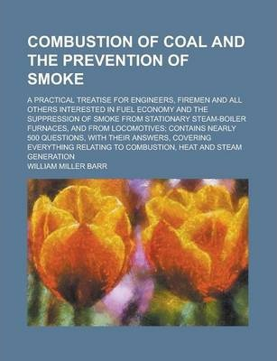 Combustion of Coal and the Prevention of Smoke; A Practical Treatise for Engineers, Firemen and All Others Interested in Fuel Economy and the Suppression of Smoke from Stationary Steam-Boiler Furnaces, and from Locomotives; Contains