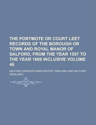 The Portmote or Court Leet Records of the Borough or Town and Royal Manor of Salford, from the Year 1597 to the Year 1669 Inclusive Volume 46