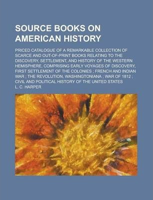 Source Books on American History; Priced Catalogue of a Remarkable Collection of Scarce and Out-Of-Print Books Relating to the Discovery, Settlement, and History of the Western Hemisphere, Comprising Early Voyages of Discovery, First