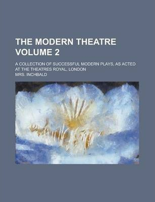 The Modern Theatre; A Collection of Successful Modern Plays, as Acted at the Theatres Royal, London Volume 2