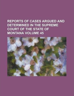 Reports of Cases Argued and Determined in the Supreme Court of the State of Montana Volume 45