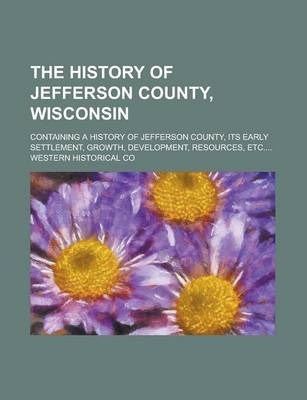 The History of Jefferson County, Wisconsin; Containing a History of Jefferson County, Its Early Settlement, Growth, Development, Resources, Etc....
