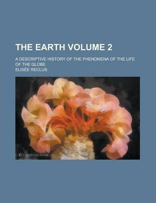 The Earth; A Descriptive History of the Phenomena of the Life of the Globe Volume 2