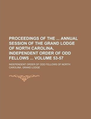 Proceedings of the Annual Session of the Grand Lodge of North Carolina, Independent Order of Odd Fellows Volume 53-57