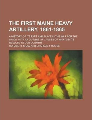 The First Maine Heavy Artillery, 1861-1865; A History of Its Part and Place in the War for the Union, with an Outline of Causes of War and Its Results to Our Country