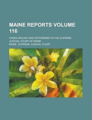 Maine Reports; Cases Argued and Determined in the Supreme Judicial Court of Maine Volume 116