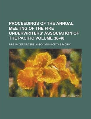 Proceedings of the Annual Meeting of the Fire Underwriters' Association of the Pacific Volume 38-40