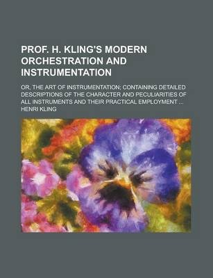 Prof. H. Kling's Modern Orchestration and Instrumentation; Or, the Art of Instrumentation; Containing Detailed Descriptions of the Character and Peculiarities of All Instruments and Their Practical Employment ...