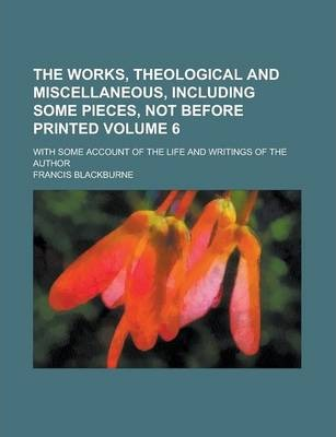 The Works, Theological and Miscellaneous, Including Some Pieces, Not Before Printed; With Some Account of the Life and Writings of the Author Volume 6