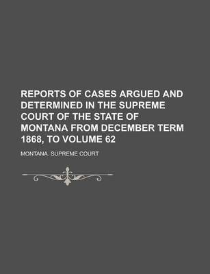 Reports of Cases Argued and Determined in the Supreme Court of the State of Montana from December Term 1868, to Volume 62