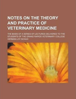 Notes on the Theory and Practice of Veterinary Medicine; The Basis of a Series of Lectures Delivered to the Students of the Grand Rapids Veterinary College