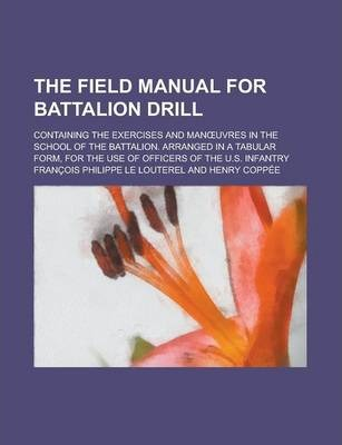 The Field Manual for Battalion Drill; Containing the Exercises and Man Uvres in the School of the Battalion. Arranged in a Tabular Form, for the Use of Officers of the U.S. Infantry