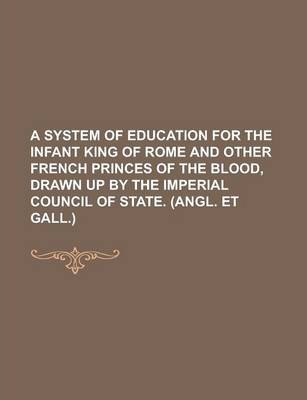 A System of Education for the Infant King of Rome and Other French Princes of the Blood, Drawn Up by the Imperial Council of State. (Angl. Et Gall.)