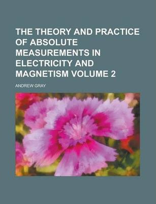 The Theory and Practice of Absolute Measurements in Electricity and Magnetism Volume 2