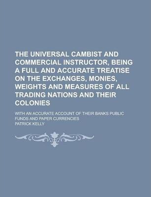 The Universal Cambist and Commercial Instructor, Being a Full and Accurate Treatise on the Exchanges, Monies, Weights and Measures of All Trading Nations and Their Colonies; With an Accurate Account of Their Banks Public Funds and Paper
