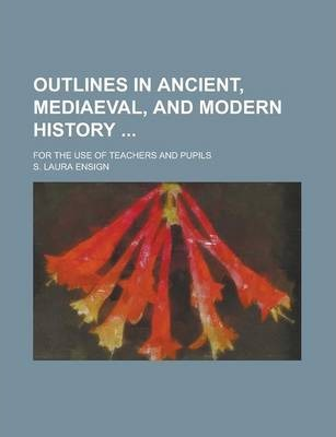 Outlines in Ancient, Mediaeval, and Modern History; For the Use of Teachers and Pupils