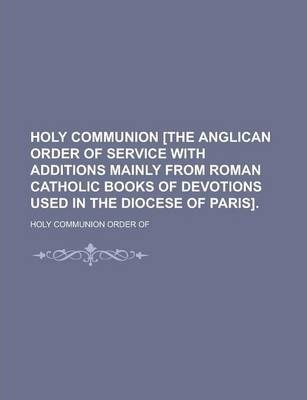 Holy Communion [The Anglican Order of Service with Additions Mainly from Roman Catholic Books of Devotions Used in the Diocese of Paris]