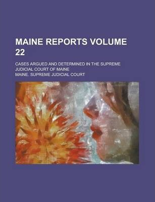 Maine Reports; Cases Argued and Determined in the Supreme Judicial Court of Maine Volume 22