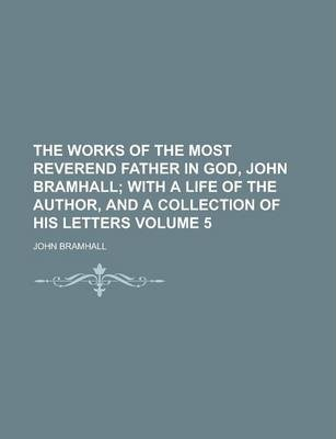 The Works of the Most Reverend Father in God, John Bramhall Volume 5