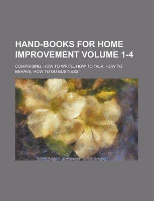Hand-Books for Home Improvement; Comprising, How to Write, How to Talk, How to Behave, How to Do Business Volume 1-4