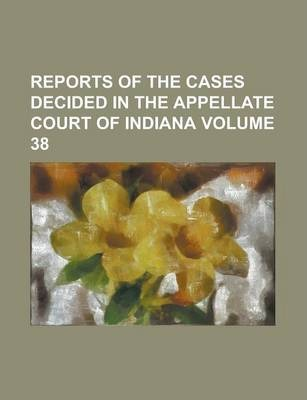 Reports of the Cases Decided in the Appellate Court of Indiana Volume 38