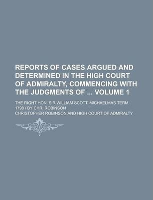 Reports of Cases Argued and Determined in the High Court of Admiralty, Commencing with the Judgments Of; The Right Hon. Sir William Scott, Michaelmas Term 1798 - By Chr. Robinson Volume 1
