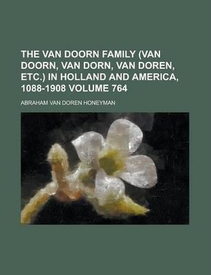 The Van Doorn Family (Van Doorn, Van Dorn, Van Doren, Etc.) in Holland and America, 1088-1908 Volume 764