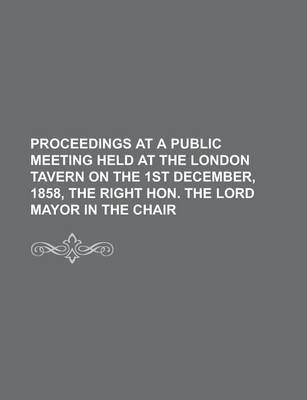 Proceedings at a Public Meeting Held at the London Tavern on the 1st December, 1858, the Right Hon. the Lord Mayor in the Chair