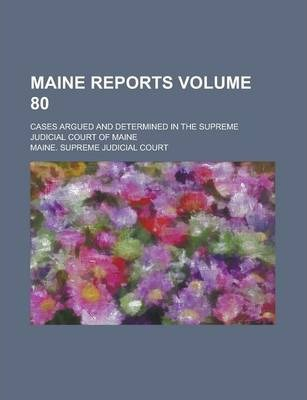 Maine Reports; Cases Argued and Determined in the Supreme Judicial Court of Maine Volume 80