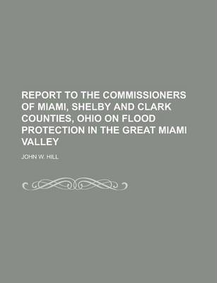 Report to the Commissioners of Miami, Shelby and Clark Counties, Ohio on Flood Protection in the Great Miami Valley