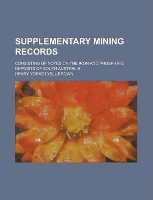 Supplementary Mining Records; Consisting of Notes on the Iron and Phosphate Deposits of South Australia