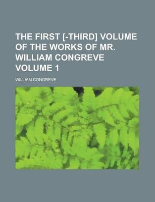 The First [-Third] Volume of the Works of Mr. William Congreve Volume 1