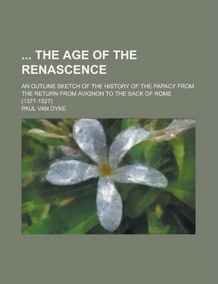 The Age of the Renascence; An Outline Sketch of the History of the Papacy from the Return from Avignon to the Sack of Rome (1377-1527)