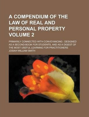 A Compendium of the Law of Real and Personal Property; Primarily Connected with Conveyancing