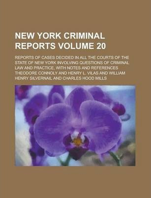 New York Criminal Reports; Reports of Cases Decided in All the Courts of the State of New York Involving Questions of Criminal Law and Practice, with Notes and References Volume 20