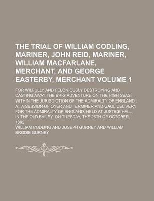 The Trial of William Codling, Mariner, John Reid, Mariner, William MacFarlane, Merchant, and George Easterby, Merchant; For Wilfully and Feloniously Destroying and Casting Away the Brig Adventure on the High Seas, Within the Volume 1