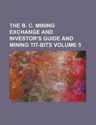 The B. C. Mining Exchange and Investor's Guide and Mining Tit-Bits Volume 5