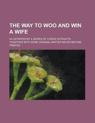 The Way to Woo and Win a Wife; Illustrated by a Series of Choice Extracts, Together with Some Original Matter Never Before Printed