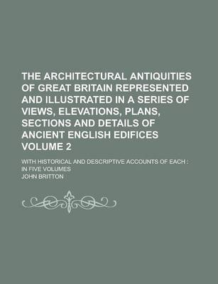 The Architectural Antiquities of Great Britain Represented and Illustrated in a Series of Views, Elevations, Plans, Sections and Details of Ancient English Edifices; With Historical and Descriptive Accounts of Each