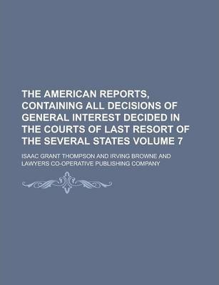 The American Reports, Containing All Decisions of General Interest Decided in the Courts of Last Resort of the Several States Volume 7