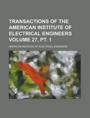 Transactions of the American Institute of Electrical Engineers Volume 27, PT. 1
