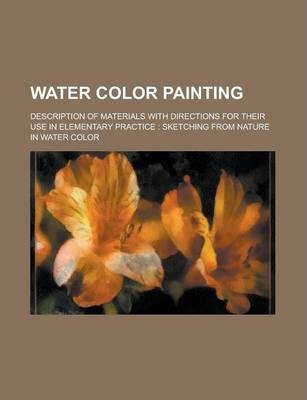 Water Color Painting; Description of Materials with Directions for Their Use in Elementary Practice