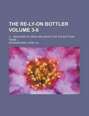 The Re-Ly-On Bottler; A ... Magazine of Ideas and Ideals for the Bottling Trade ... Volume 3-6